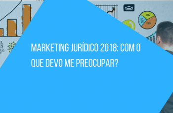 Marketing Jurídico 2018: Com o que devo me preocupar?